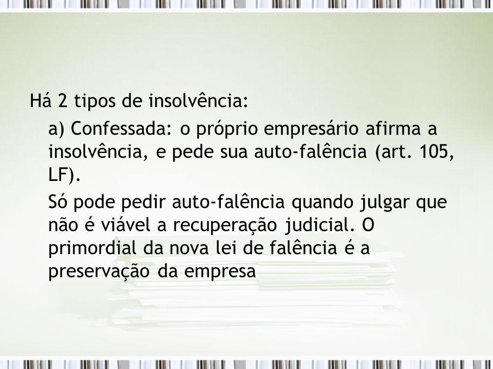 Há 2 tipos de insolvência: a) Confessada: o próprio empresário afirma a insolvência, e pede sua auto-falência (art. 105, LF). Só pode pedir auto-falên