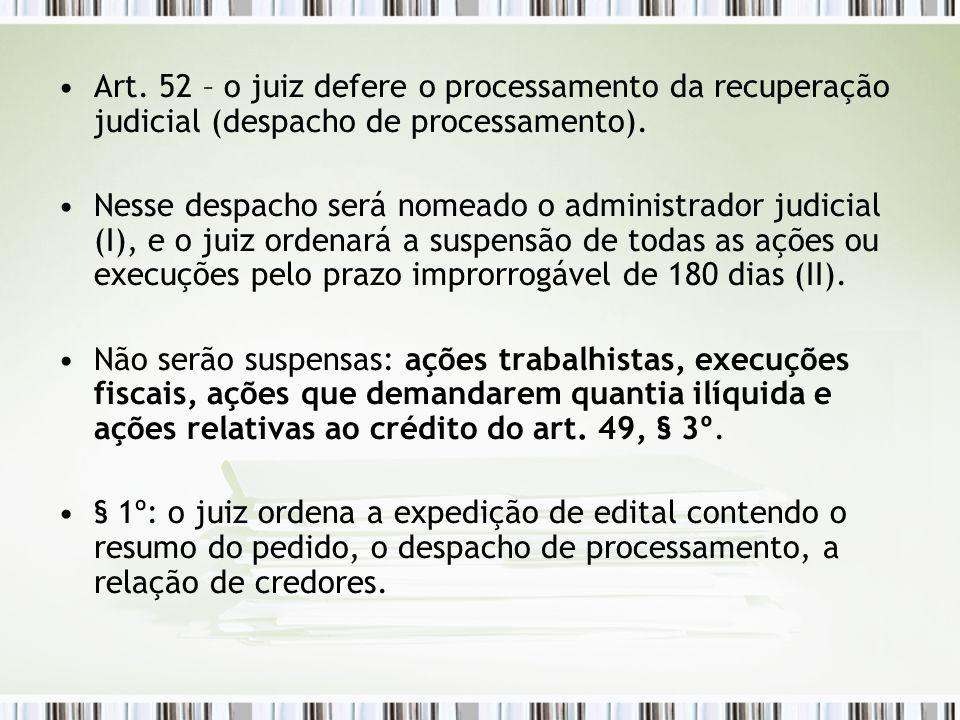 Art. 52 – o juiz defere o processamento da recuperação judicial (despacho de processamento). Nesse despacho será nomeado o administrador judicial (I),
