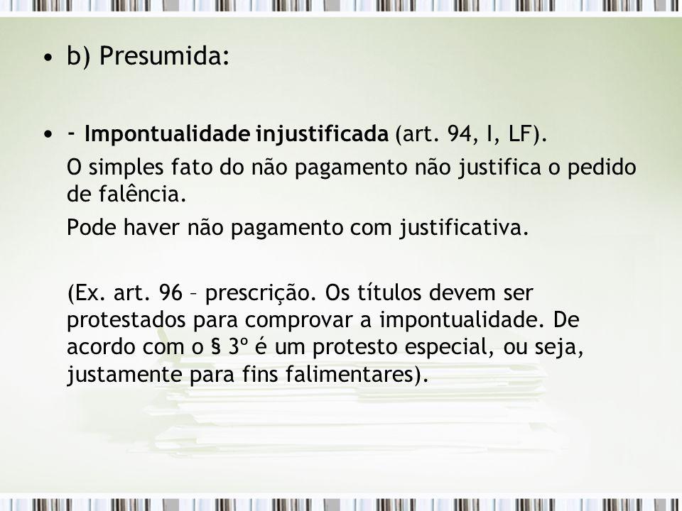 b) Presumida: - Impontualidade injustificada (art. 94, I, LF). O simples fato do não pagamento não justifica o pedido de falência. Pode haver não paga
