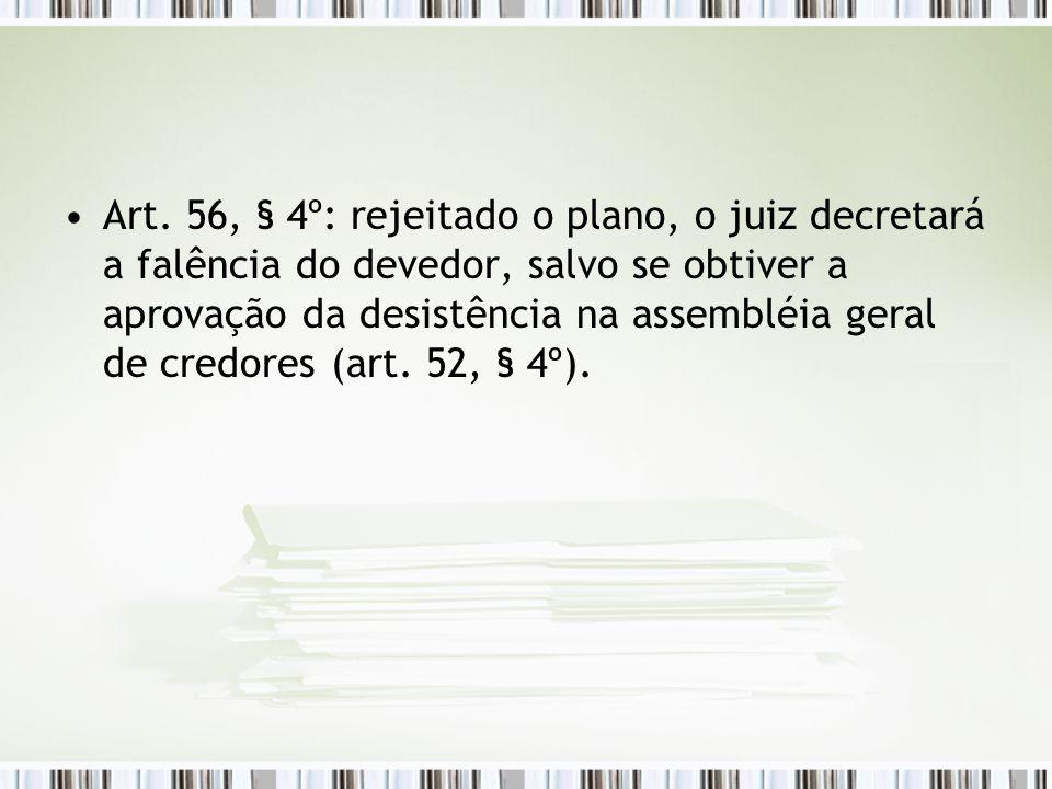 Art. 56, § 4º: rejeitado o plano, o juiz decretará a falência do devedor, salvo se obtiver a aprovação da desistência na assembléia geral de credores