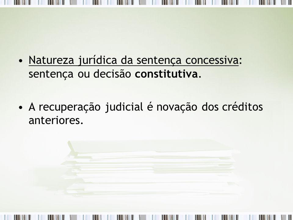 Natureza jurídica da sentença concessiva: sentença ou decisão constitutiva. A recuperação judicial é novação dos créditos anteriores.
