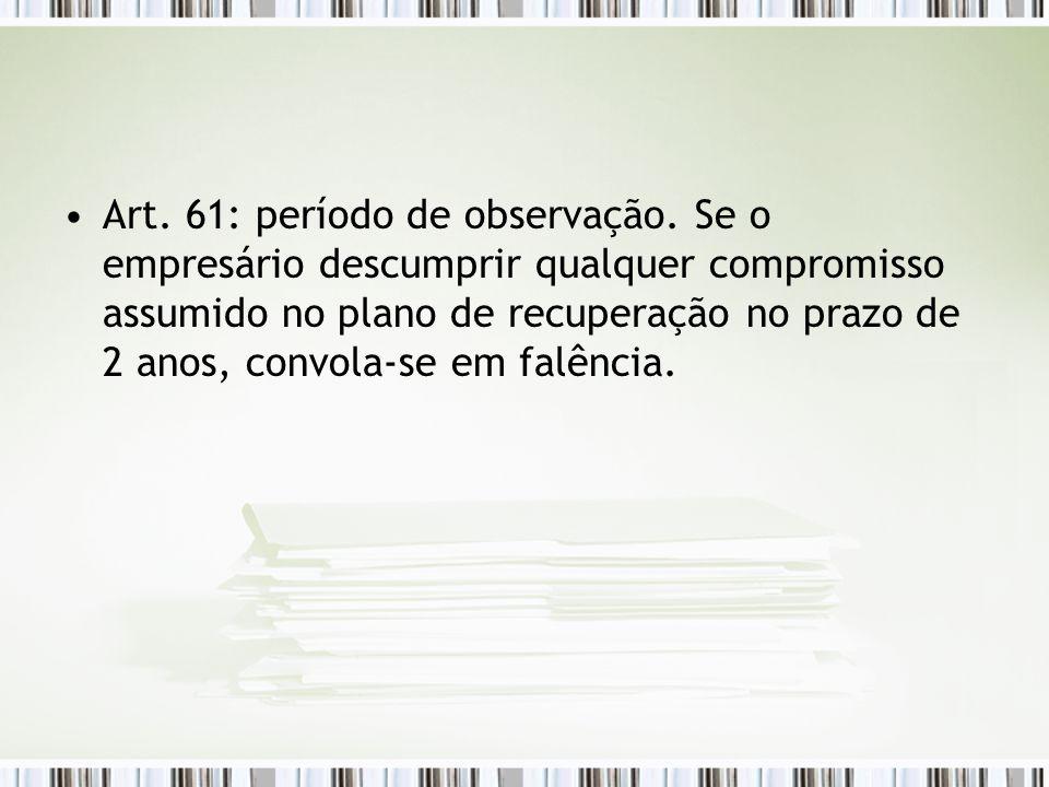 Art. 61: período de observação. Se o empresário descumprir qualquer compromisso assumido no plano de recuperação no prazo de 2 anos, convola-se em fal