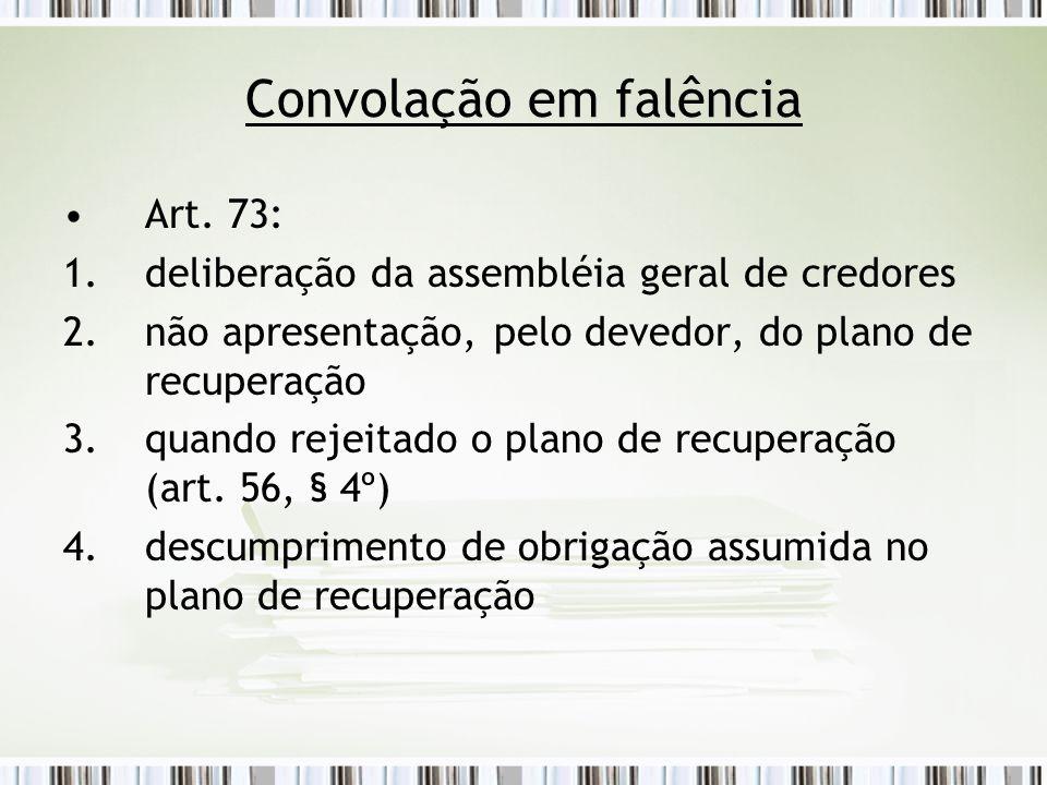Convolação em falência Art. 73: 1.deliberação da assembléia geral de credores 2.não apresentação, pelo devedor, do plano de recuperação 3.quando rejei