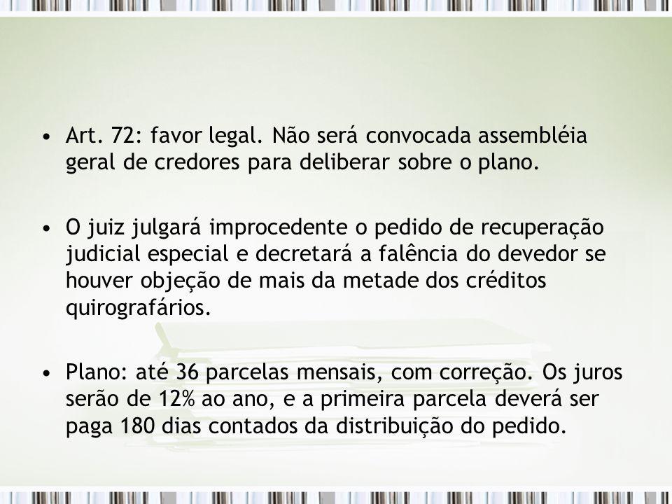 Art. 72: favor legal. Não será convocada assembléia geral de credores para deliberar sobre o plano. O juiz julgará improcedente o pedido de recuperaçã