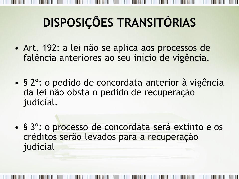 DISPOSIÇÕES TRANSITÓRIAS Art. 192: a lei não se aplica aos processos de falência anteriores ao seu início de vigência. § 2º: o pedido de concordata an