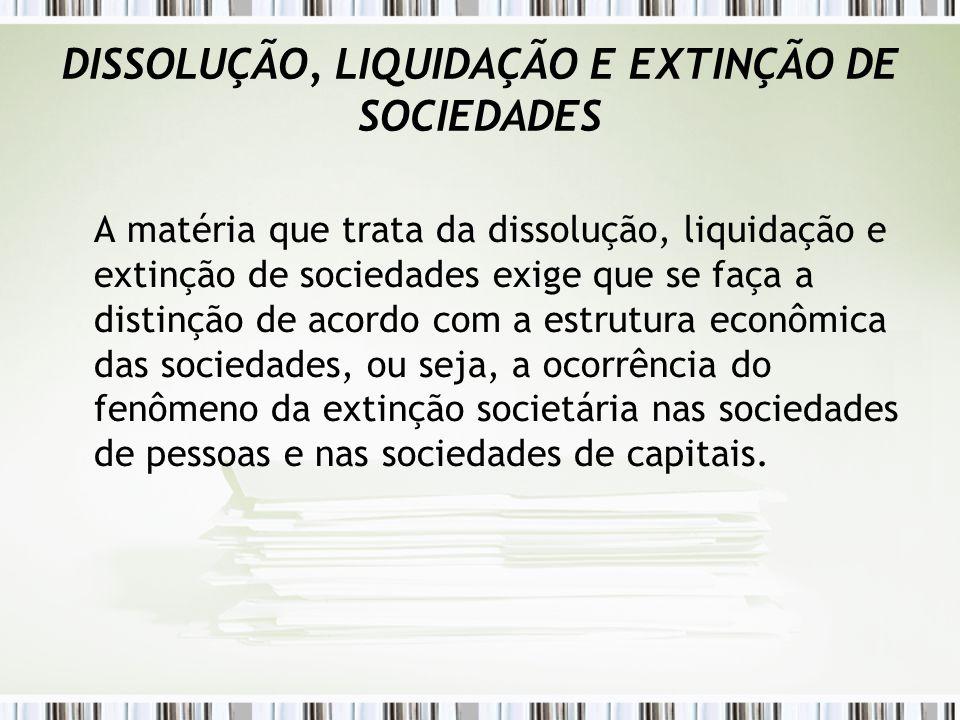 DISSOLUÇÃO, LIQUIDAÇÃO E EXTINÇÃO DE SOCIEDADES A matéria que trata da dissolução, liquidação e extinção de sociedades exige que se faça a distinção d