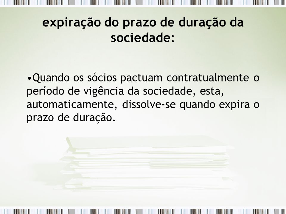 expiração do prazo de duração da sociedade: Quando os sócios pactuam contratualmente o período de vigência da sociedade, esta, automaticamente, dissol