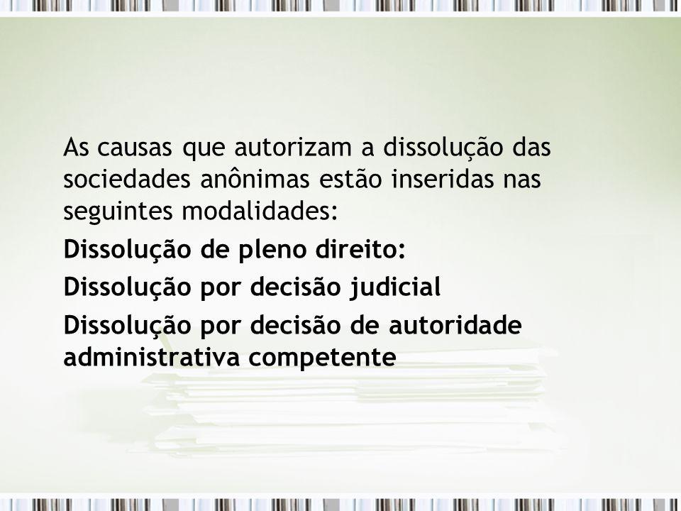 As causas que autorizam a dissolução das sociedades anônimas estão inseridas nas seguintes modalidades: Dissolução de pleno direito: Dissolução por de