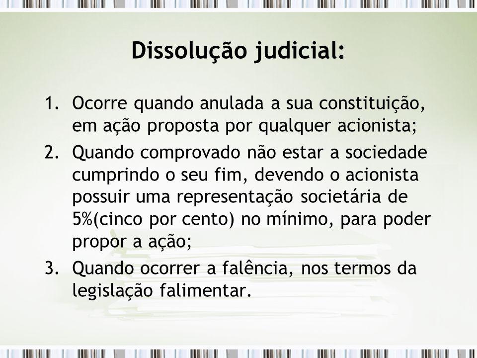 Dissolução judicial: 1.Ocorre quando anulada a sua constituição, em ação proposta por qualquer acionista; 2.Quando comprovado não estar a sociedade cu