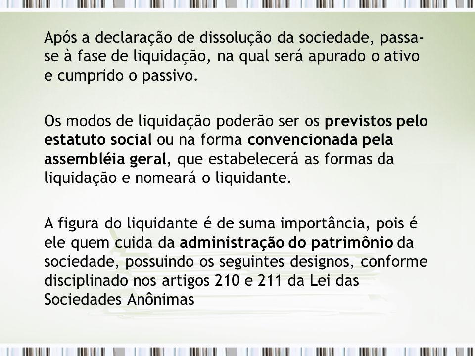 Após a declaração de dissolução da sociedade, passa- se à fase de liquidação, na qual será apurado o ativo e cumprido o passivo. Os modos de liquidaçã