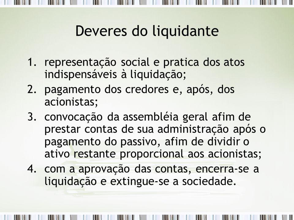 Deveres do liquidante 1.representação social e pratica dos atos indispensáveis à liquidação; 2.pagamento dos credores e, após, dos acionistas; 3.convo