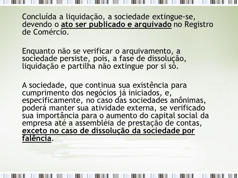 Concluída a liquidação, a sociedade extingue-se, devendo o ato ser publicado e arquivado no Registro de Comércio. Enquanto não se verificar o arquivam