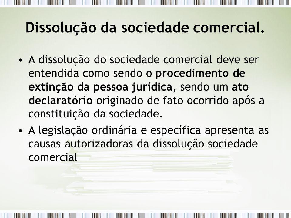 Dissolução da sociedade comercial. A dissolução do sociedade comercial deve ser entendida como sendo o procedimento de extinção da pessoa jurídica, se
