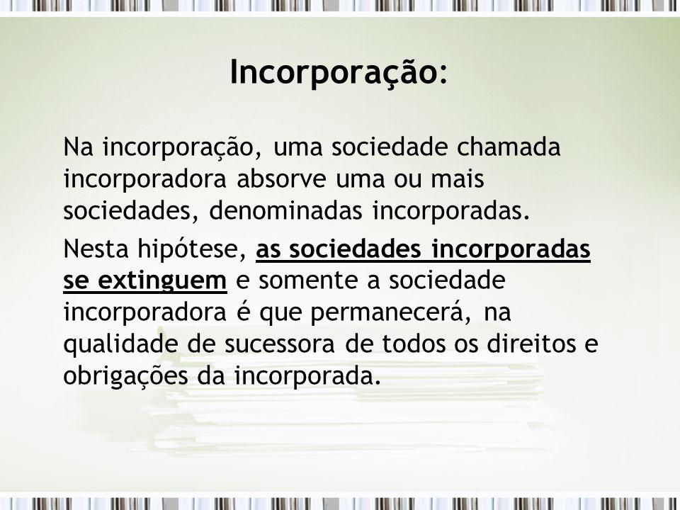 Incorporação: Na incorporação, uma sociedade chamada incorporadora absorve uma ou mais sociedades, denominadas incorporadas. Nesta hipótese, as socied