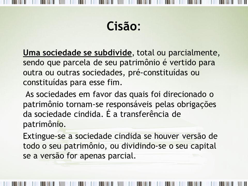 Cisão: Uma sociedade se subdivide, total ou parcialmente, sendo que parcela de seu patrimônio é vertido para outra ou outras sociedades, pré-constituí