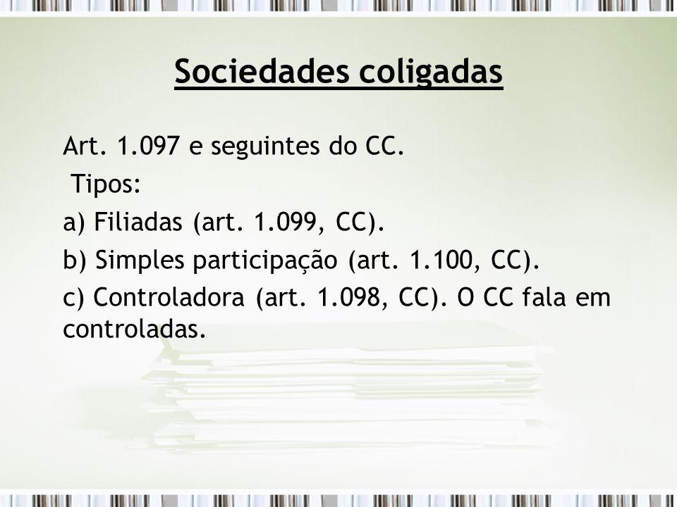 Sociedades coligadas Art. 1.097 e seguintes do CC. Tipos: a) Filiadas (art. 1.099, CC). b) Simples participação (art. 1.100, CC). c) Controladora (art