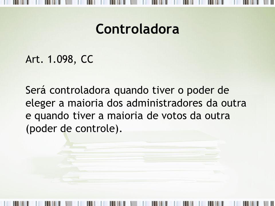 Controladora Art. 1.098, CC Será controladora quando tiver o poder de eleger a maioria dos administradores da outra e quando tiver a maioria de votos