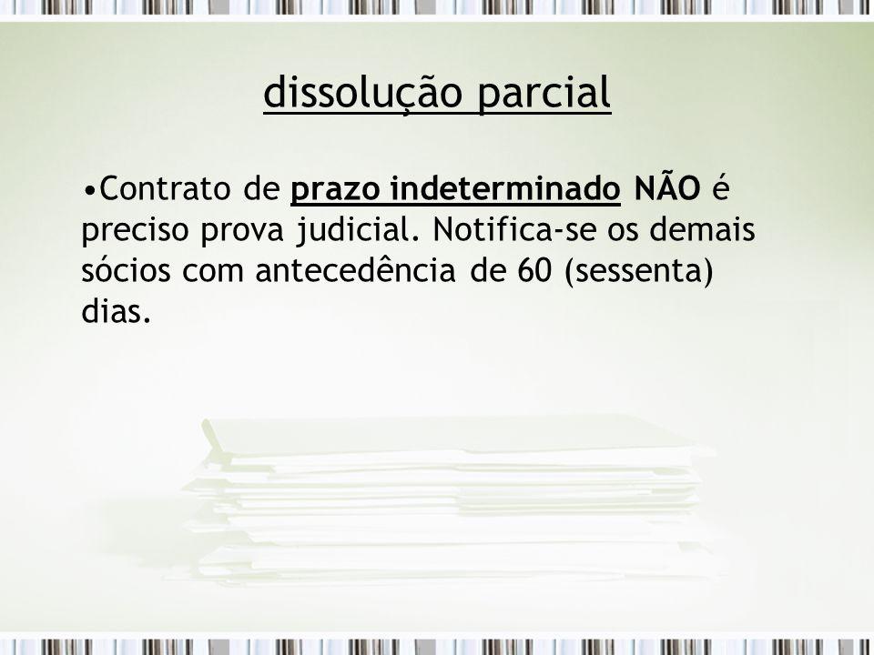 dissolução parcial Contrato de prazo indeterminado NÃO é preciso prova judicial. Notifica-se os demais sócios com antecedência de 60 (sessenta) dias.