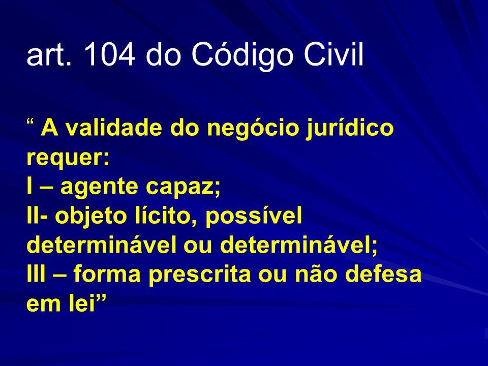 """art. 104 do Código Civil """" A validade do negócio jurídico requer: I – agente capaz; II- objeto lícito, possível determinável ou determinável; III – fo"""