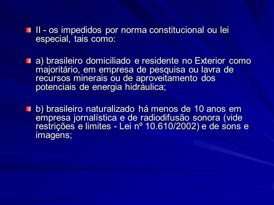II - os impedidos por norma constitucional ou lei especial, tais como: a) brasileiro domiciliado e residente no Exterior como majoritário, em empresa