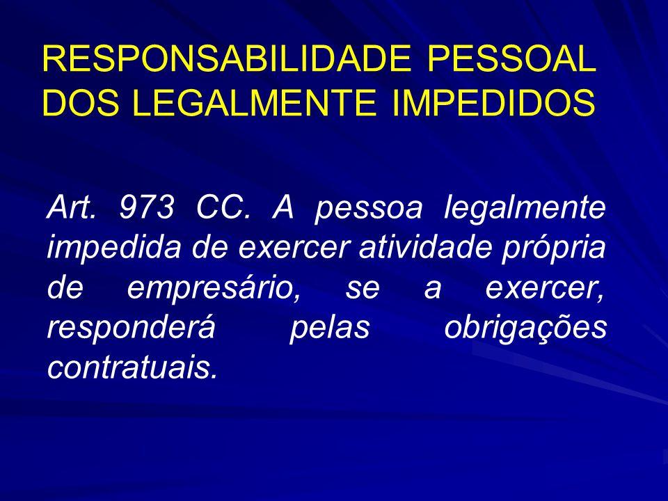 RESPONSABILIDADE PESSOAL DOS LEGALMENTE IMPEDIDOS Art. 973 CC. A pessoa legalmente impedida de exercer atividade própria de empresário, se a exercer,