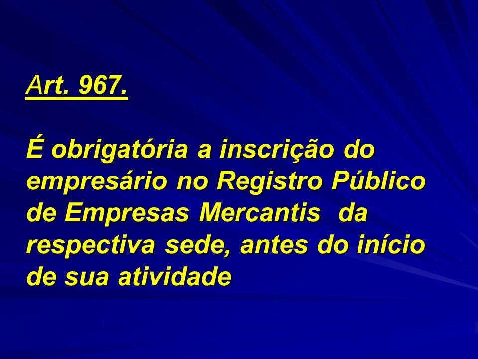 Art. 967. É obrigatória a inscrição do empresário no Registro Público de Empresas Mercantis da respectiva sede, antes do início de sua atividade