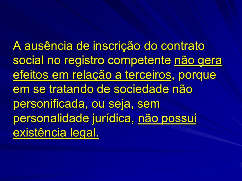 A ausência de inscrição do contrato social no registro competente não gera efeitos em relação a terceiros, porque em se tratando de sociedade não pers