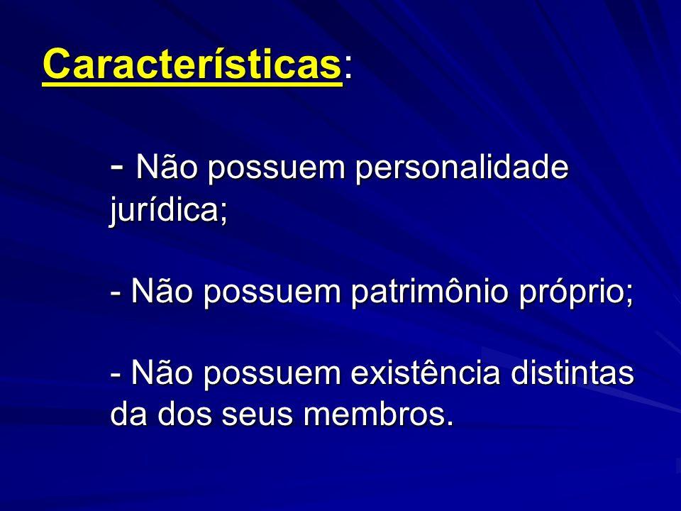 Características: - Não possuem personalidade jurídica; - Não possuem patrimônio próprio; - Não possuem existência distintas da dos seus membros.