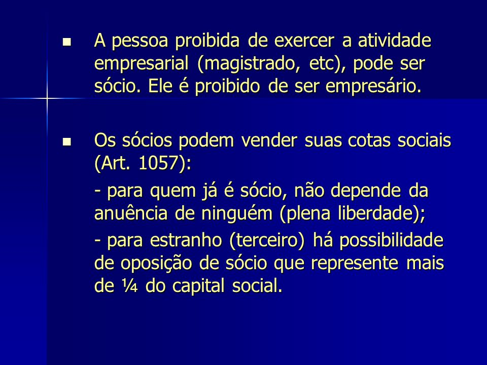 A pessoa proibida de exercer a atividade empresarial (magistrado, etc), pode ser sócio. Ele é proibido de ser empresário. A pessoa proibida de exercer