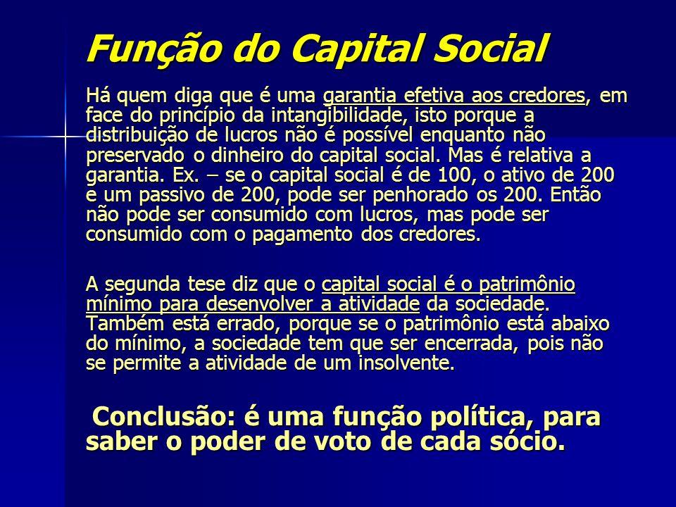 Função do Capital Social Há quem diga que é uma garantia efetiva aos credores, em face do princípio da intangibilidade, isto porque a distribuição de