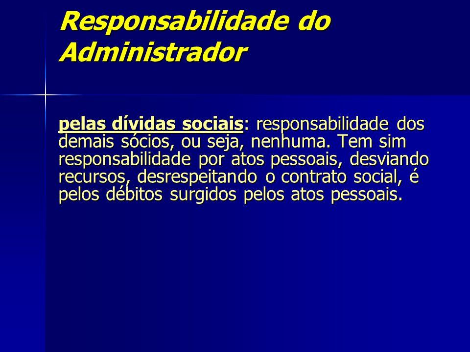 Responsabilidade do Administrador pelas dívidas sociais: responsabilidade dos demais sócios, ou seja, nenhuma. Tem sim responsabilidade por atos pesso