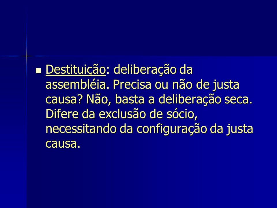 Destituição: deliberação da assembléia. Precisa ou não de justa causa? Não, basta a deliberação seca. Difere da exclusão de sócio, necessitando da con