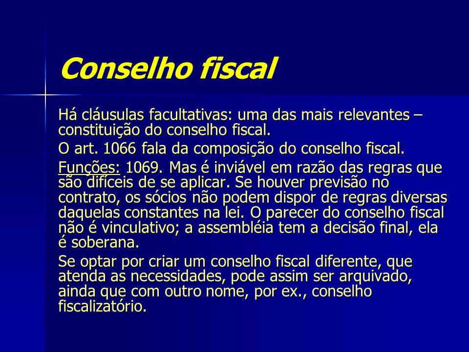 Conselho fiscal Há cláusulas facultativas: uma das mais relevantes – constituição do conselho fiscal. O art. 1066 fala da composição do conselho fisca