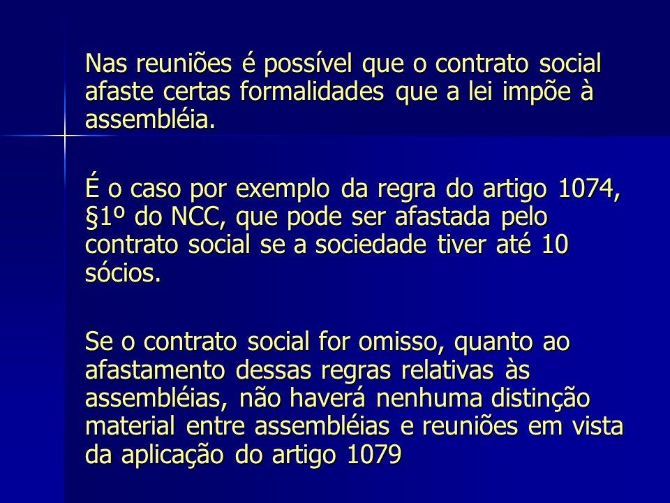 Nas reuniões é possível que o contrato social afaste certas formalidades que a lei impõe à assembléia. É o caso por exemplo da regra do artigo 1074, §