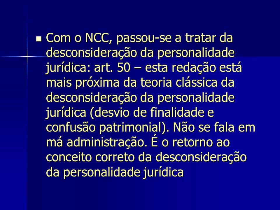 Com o NCC, passou-se a tratar da desconsideração da personalidade jurídica: art. 50 – esta redação está mais próxima da teoria clássica da desconsider