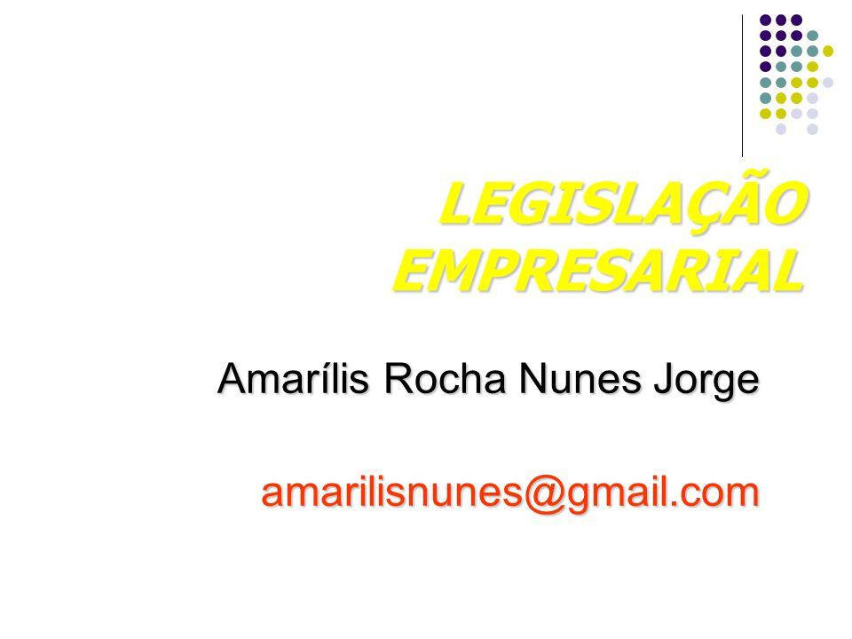 LEGISLAÇÃO EMPRESARIAL Amarílis Rocha Nunes Jorge amarilisnunes@gmail.com