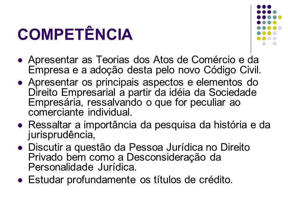 COMPETÊNCIA Apresentar as Teorias dos Atos de Comércio e da Empresa e a adoção desta pelo novo Código Civil. Apresentar os principais aspectos e eleme