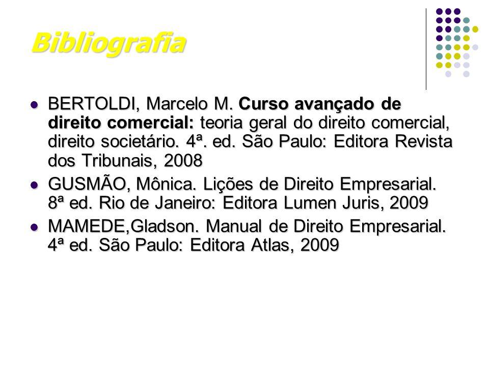 Bibliografia BERTOLDI, Marcelo M. Curso avançado de direito comercial: teoria geral do direito comercial, direito societário. 4ª. ed. São Paulo: Edito