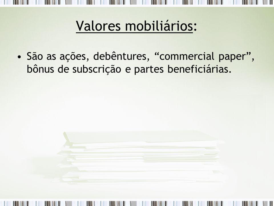 Valores mobiliários: São as ações, debêntures, commercial paper , bônus de subscrição e partes beneficiárias.