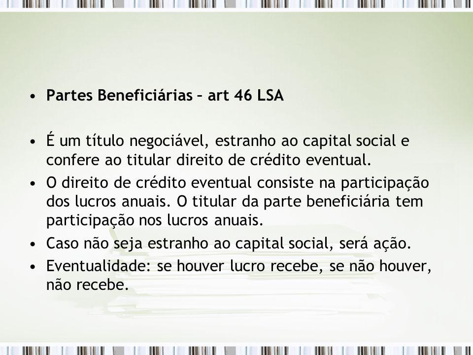 Partes Beneficiárias – art 46 LSA É um título negociável, estranho ao capital social e confere ao titular direito de crédito eventual.