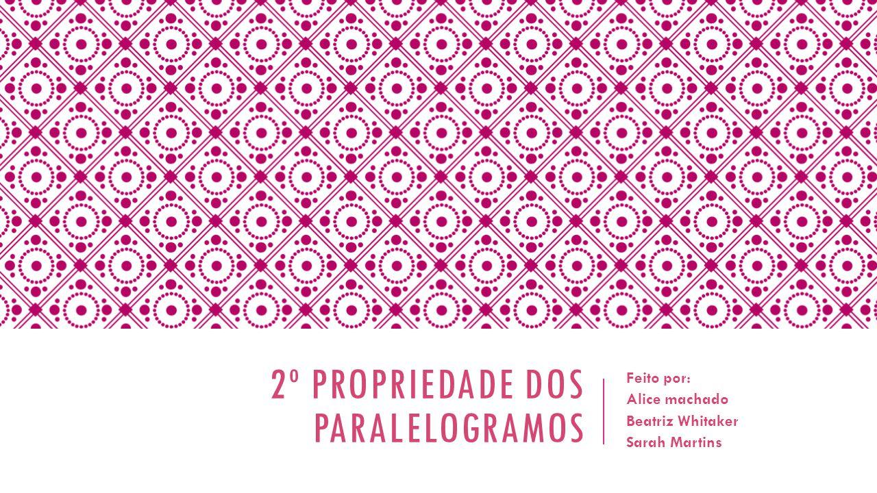 2º PROPRIEDADE DOS PARALELOGRAMOS Feito por: Alice machado Beatriz Whitaker Sarah Martins