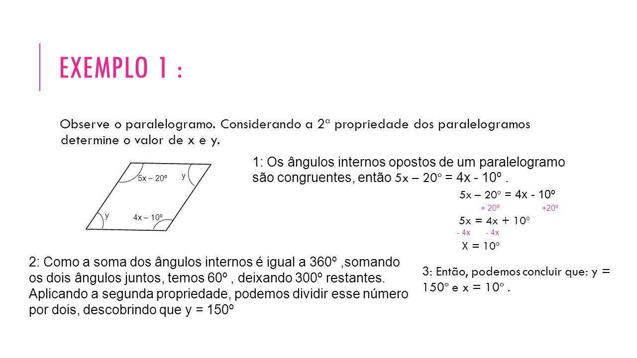 EXEMPLO 1 : Observe o paralelogramo. Considerando a 2ª propriedade dos paralelogramos determine o valor de x e y. y 5x – 20º 4x – 10º 1: Os ângulos in