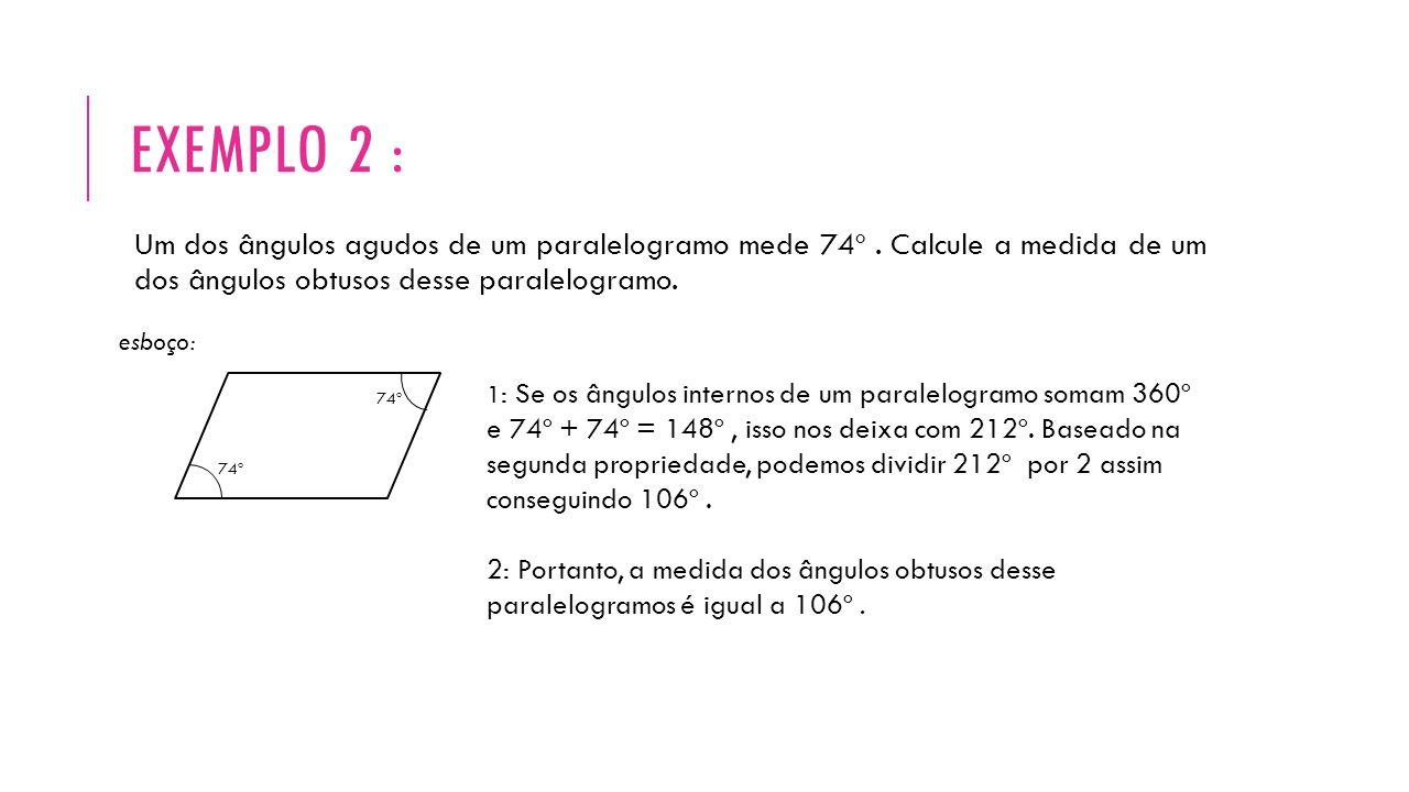 EXEMPLO 2 : Um dos ângulos agudos de um paralelogramo mede 74º. Calcule a medida de um dos ângulos obtusos desse paralelogramo. esboço: 74º 1 : Se os