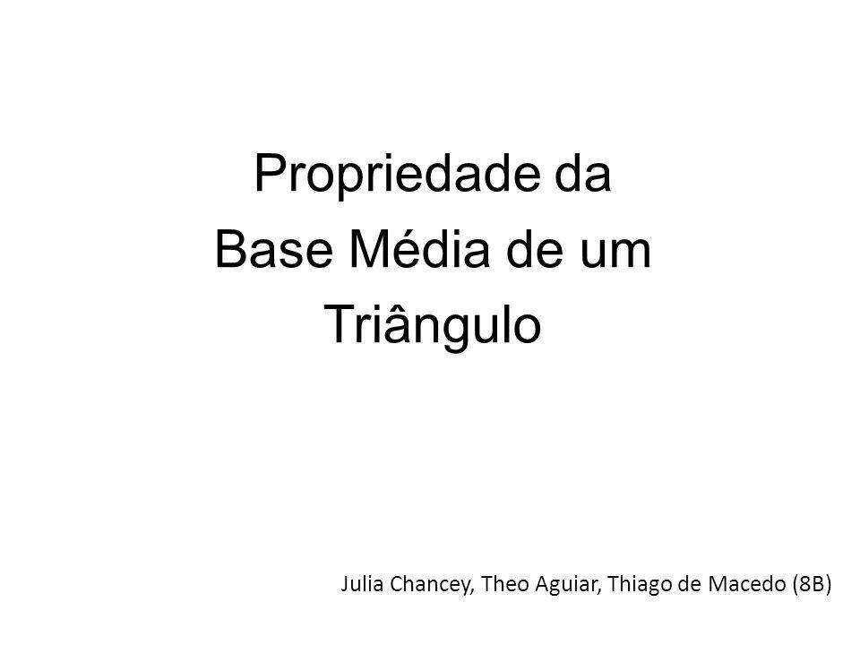 Propriedade da Base Média de um Triângulo Julia Chancey, Theo Aguiar, Thiago de Macedo (8B)