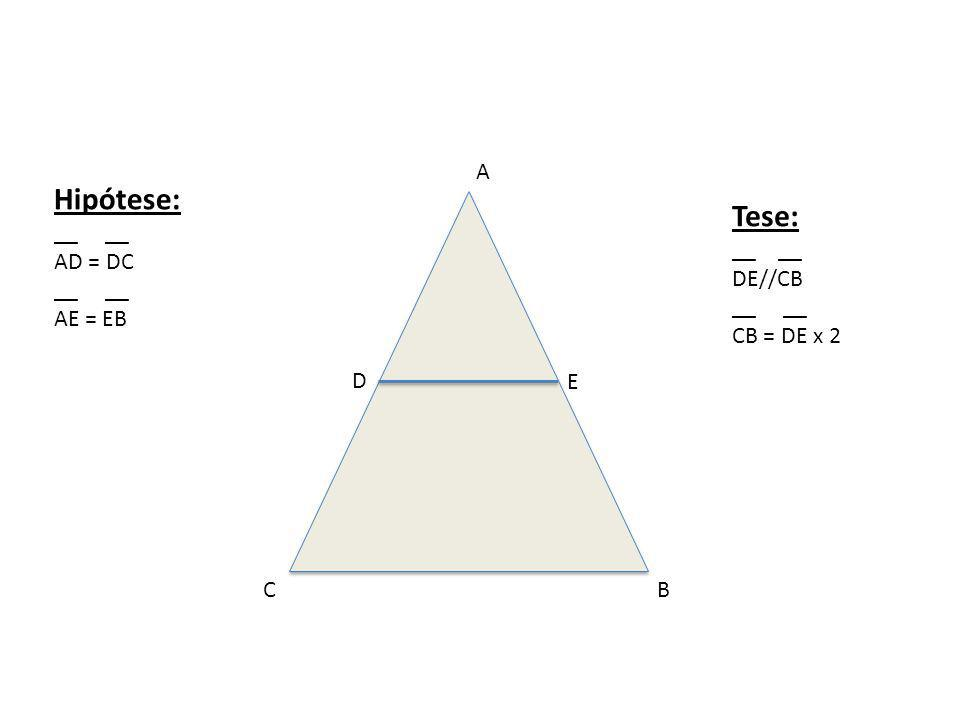 A BC D E Hipótese: __ AD = DC __ AE = EB Tese: __ DE//CB __ CB = DE x 2