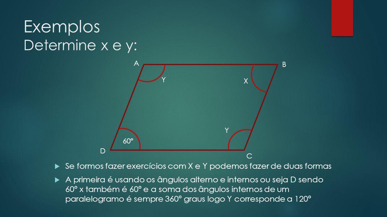Exemplos Determine x e y:  Se formos fazer exercícios com X e Y podemos fazer de duas formas  A primeira é usando os ângulos alterno e internos ou seja D sendo 60º x também é 60º e a soma dos ângulos internos de um paralelogramo é sempre 360º graus logo Y corresponde a 120º 60º X Y Y D A B C