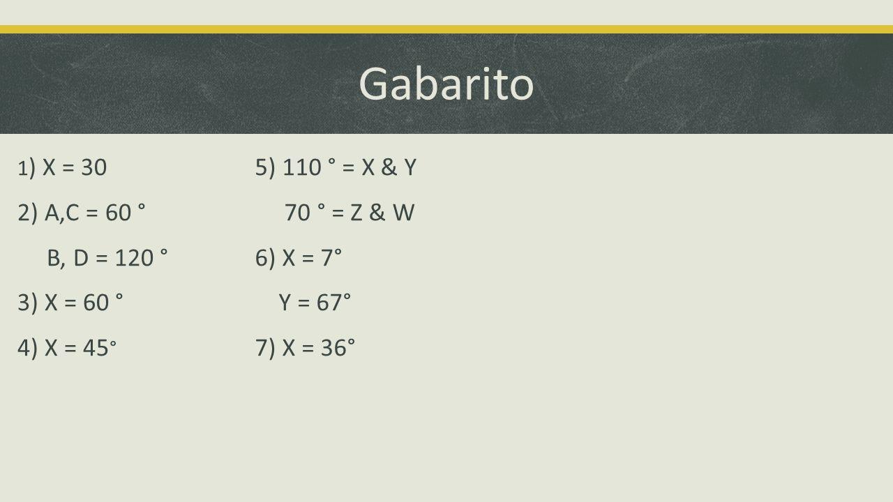 Gabarito 1 ) X = 30 2) A,C = 60 ° B, D = 120 ° 3) X = 60 ° 4) X = 45 ° 5) 110 ° = X & Y 70 ° = Z & W 6) X = 7° Y = 67° 7) X = 36°