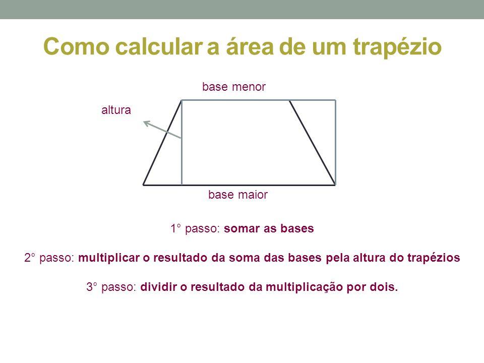 Como calcular a área de um trapézio 1° passo: somar as bases 2° passo: multiplicar o resultado da soma das bases pela altura do trapézios 3° passo: di