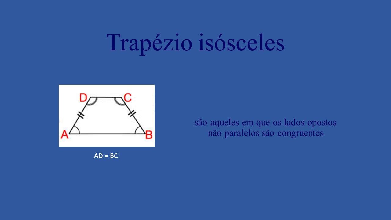 Trapézio isósceles são aqueles em que os lados opostos não paralelos são congruentes AD = BC