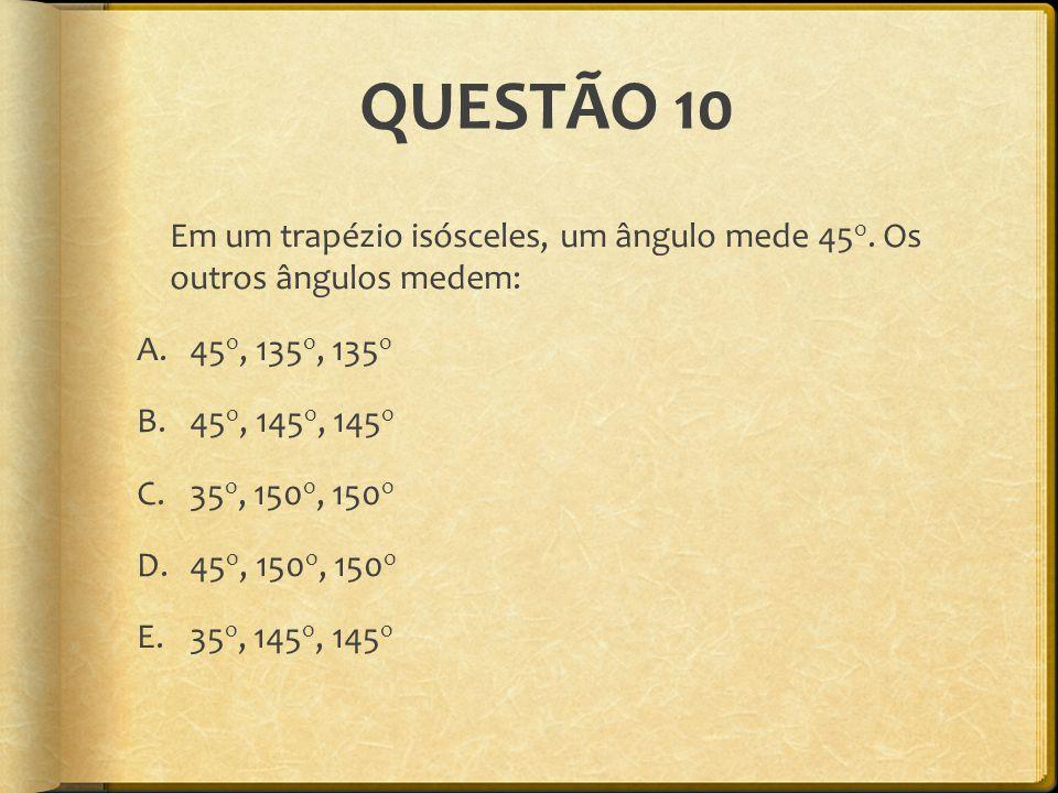 QUESTÃO 10 Em um trapézio isósceles, um ângulo mede 45 o. Os outros ângulos medem: A.45 o, 135 o, 135 o B.45 o, 145 o, 145 o C.35 o, 150 o, 150 o D.45